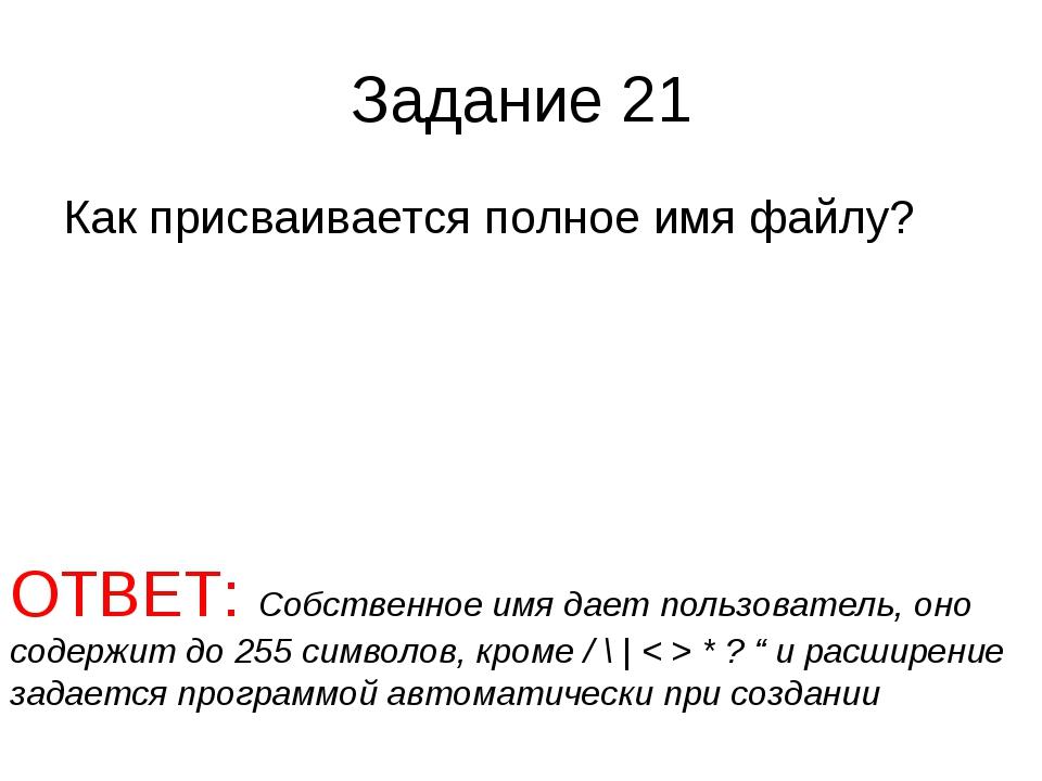 Задание 21 Как присваивается полное имя файлу? ОТВЕТ: Собственное имя дает по...