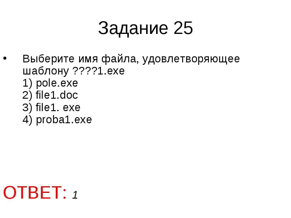 Задание 25 Выберите имя файла, удовлетворяющее шаблону ????1.ехе 1) pole.exe...