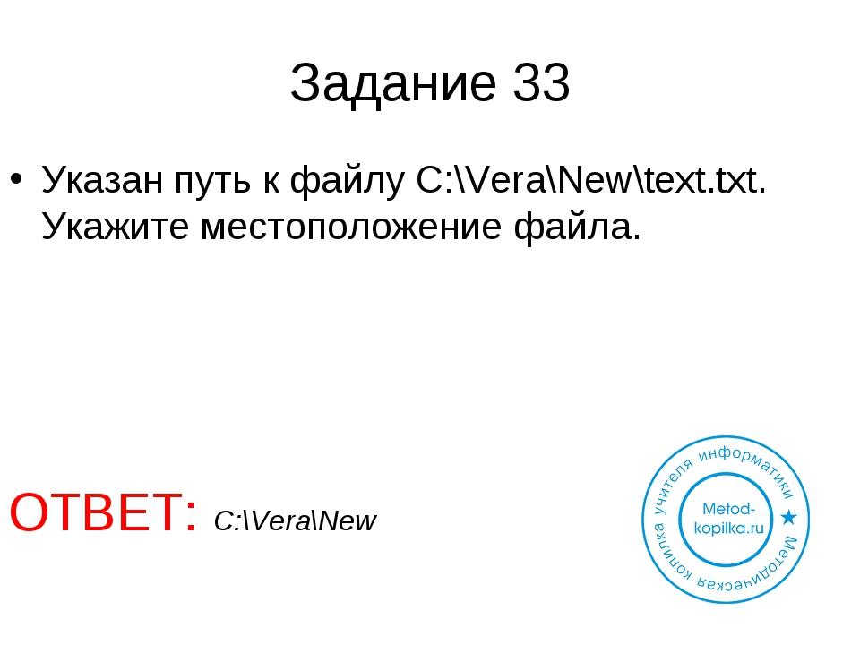 Задание 33 Указан путь к файлу C:\Vera\New\text.txt. Укажите местоположение ф...