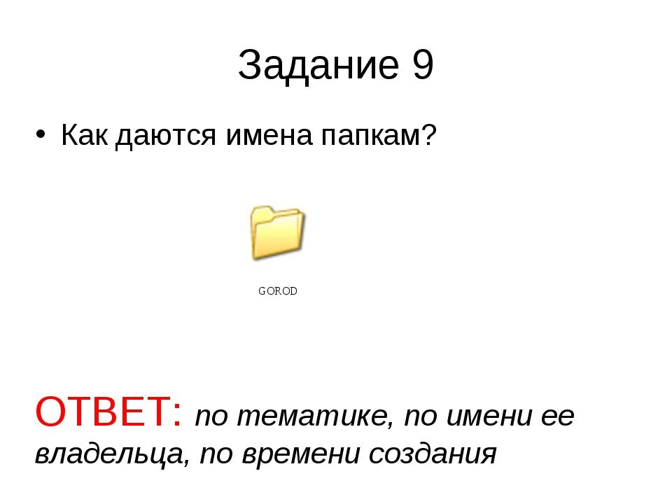 Задание 9 Как даются имена папкам? ОТВЕТ: по тематике, по имени ее владельца,...