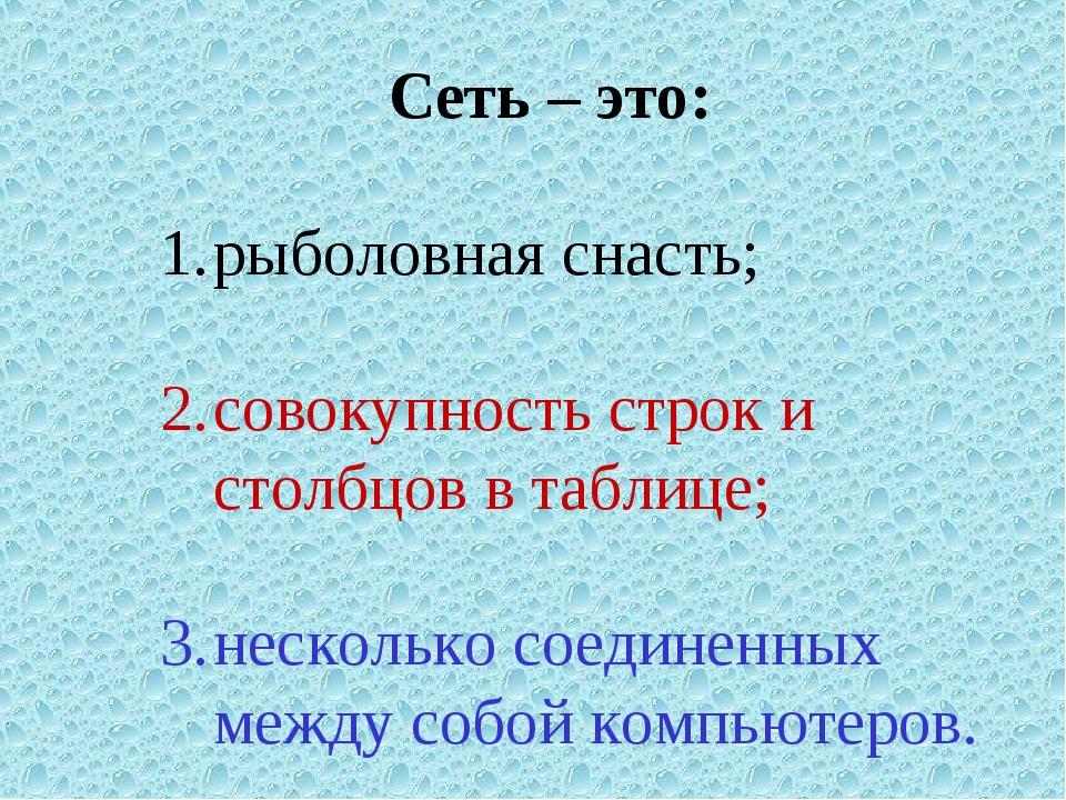 Сеть – это: рыболовная снасть; совокупность строк и столбцов в таблице; неско...