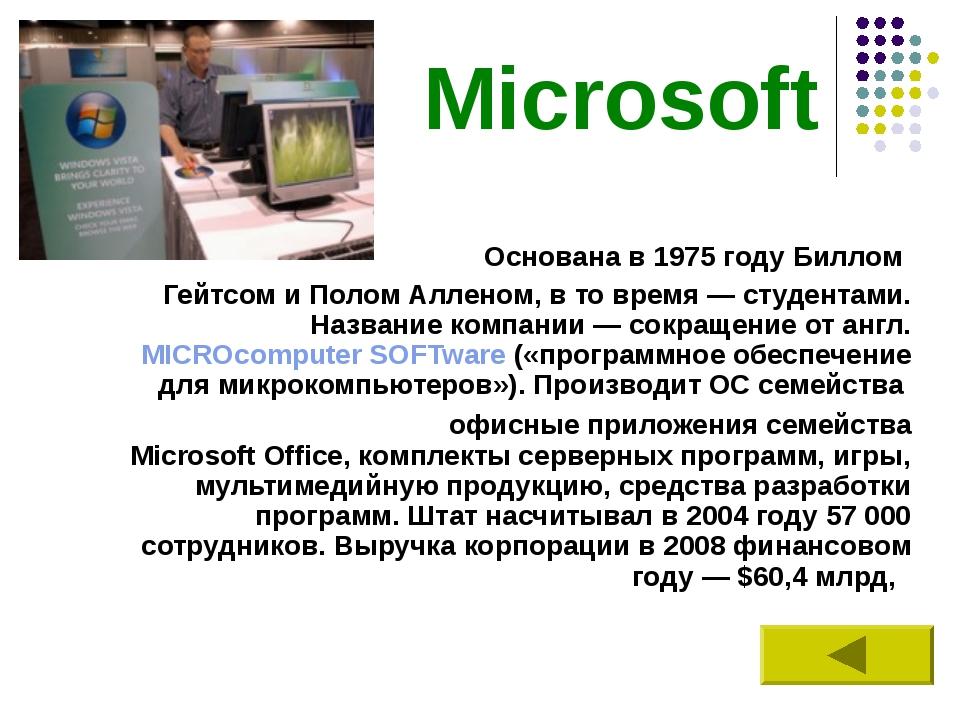 Microsoft Основана в 1975 году Биллом Гейтсом и Полом Алленом, в то время— с...