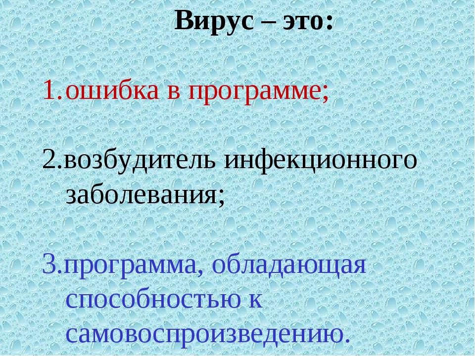 Вирус – это: ошибка в программе; 2.возбудитель инфекционного заболевания; 3.п...