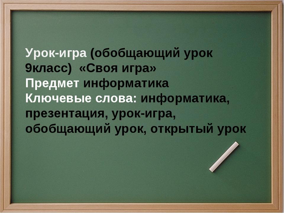 Урок-игра (обобщающий урок 9класс) «Своя игра» Предмет информатика Ключевые...