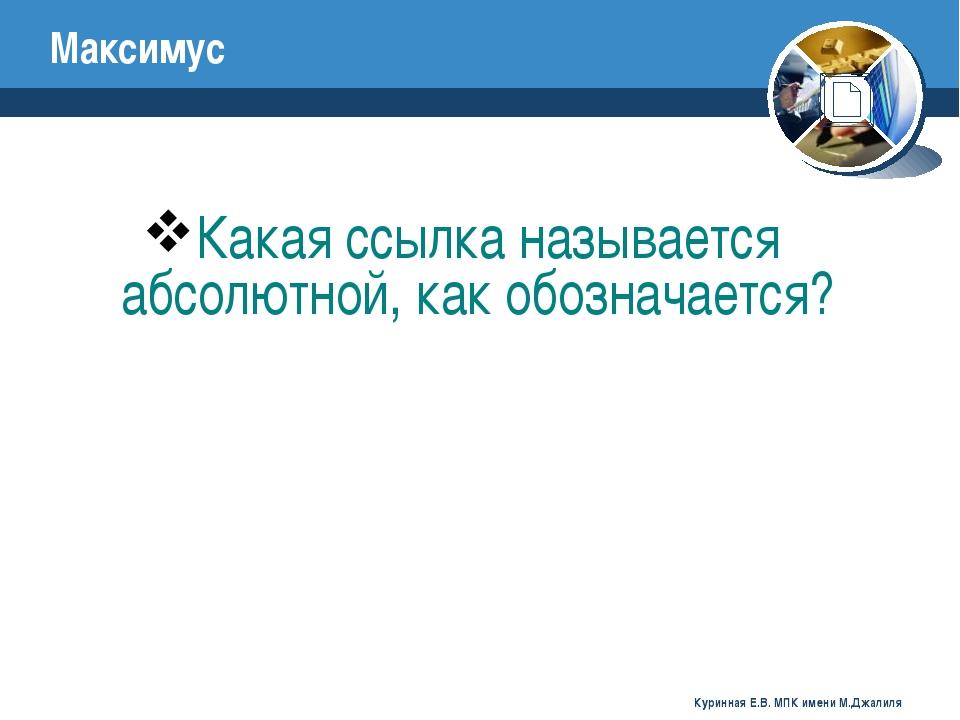 Какая ссылка называется абсолютной, как обозначается? Максимус Куринная Е.В....