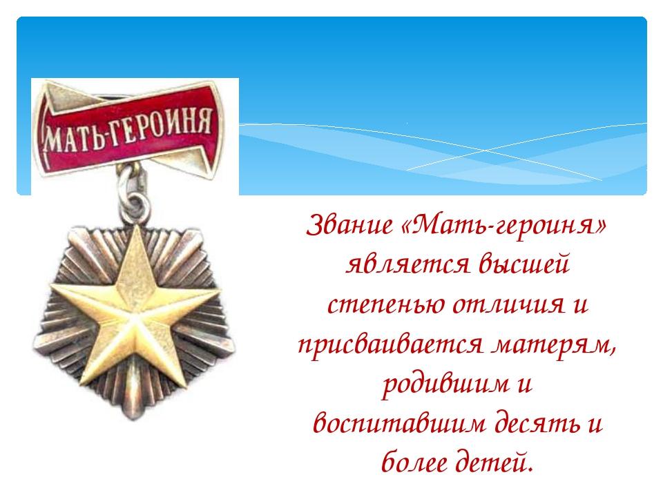 Звание «Мать-героиня» является высшей степенью отличия и присваивается матеря...