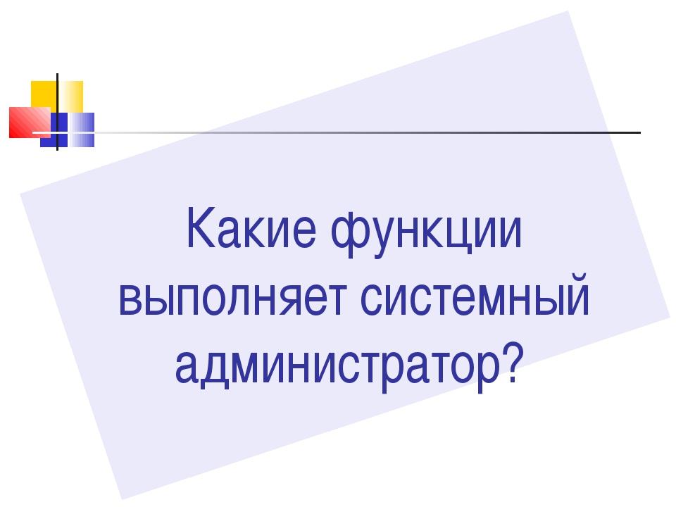 Какие функции выполняет системный администратор?