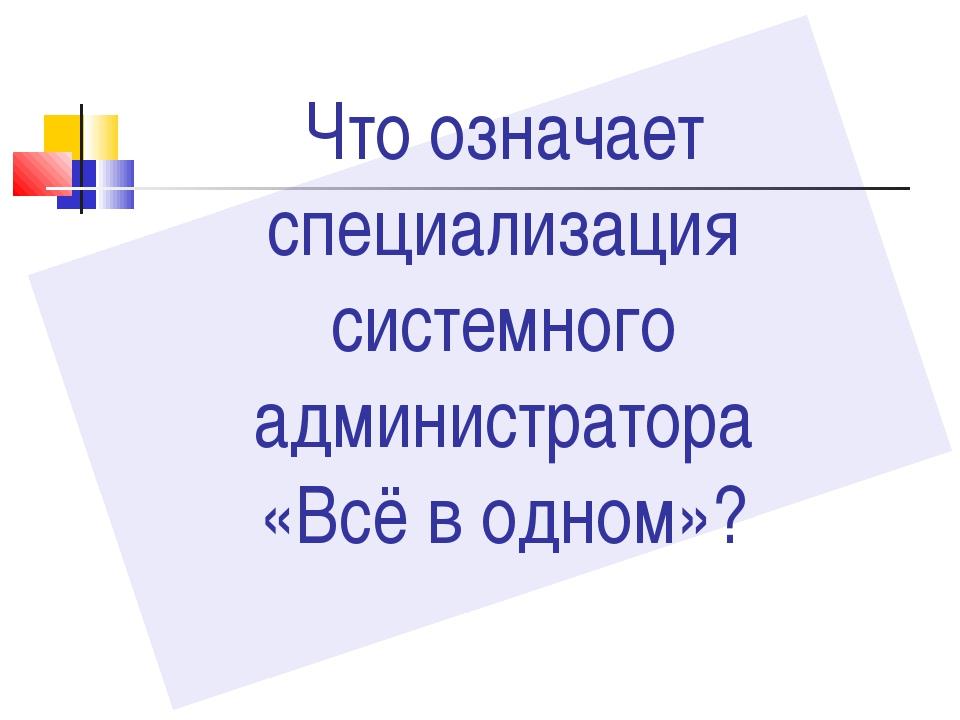 Что означает специализация системного администратора «Всё в одном»?