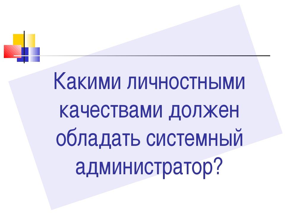 Какими личностными качествами должен обладать системный администратор?