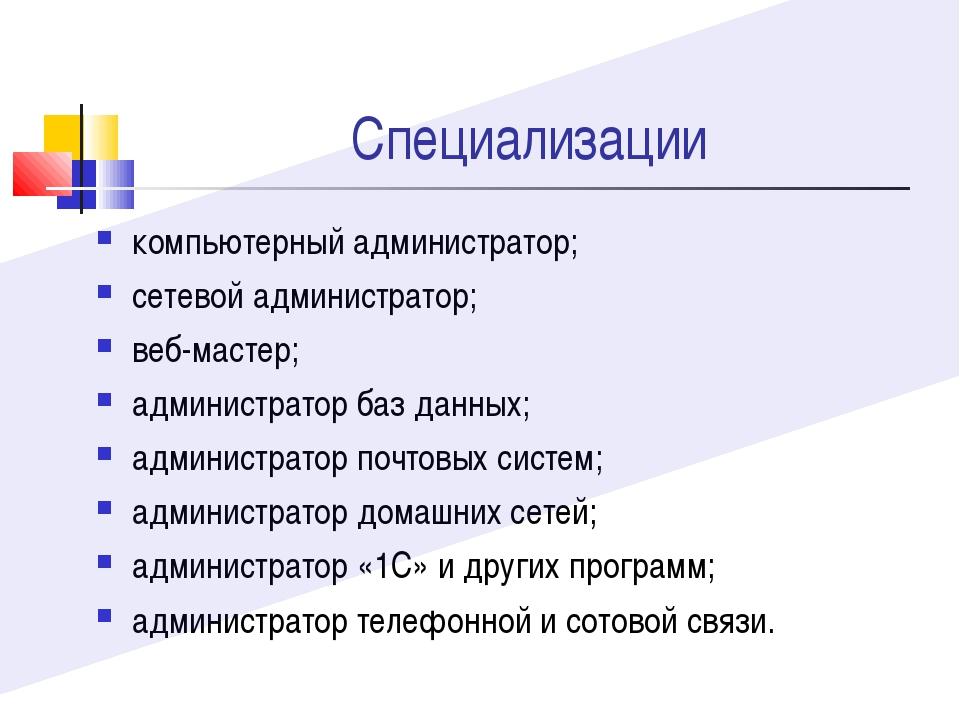 Специализации компьютерный администратор; сетевой администратор; веб-мастер;...