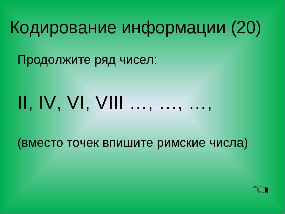 Кодирование информации (20) Продолжите ряд чисел: II, IV, VI, VIII …, …, …, (...
