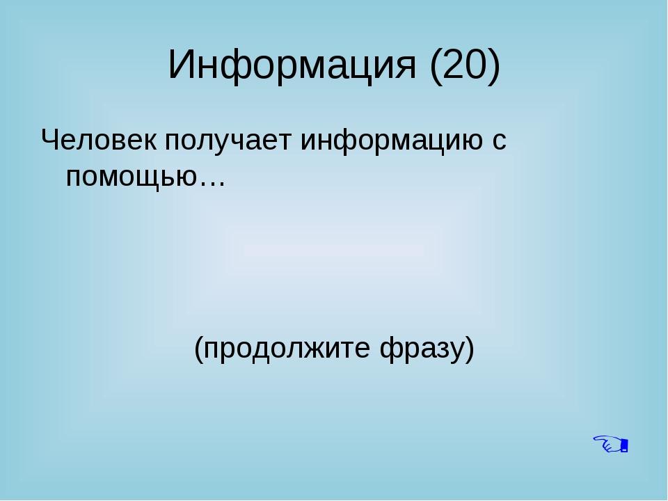Информация (20) Человек получает информацию с помощью… (продолжите фразу) 