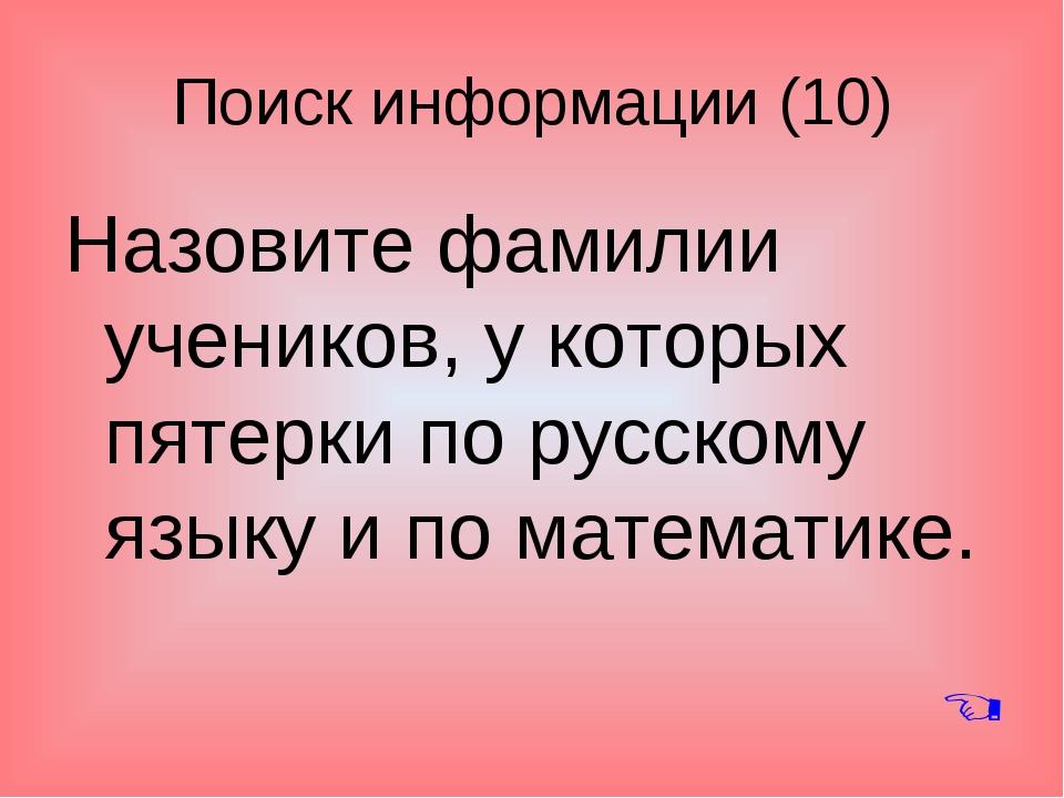 Поиск информации (10) Назовите фамилии учеников, у которых пятерки по русском...
