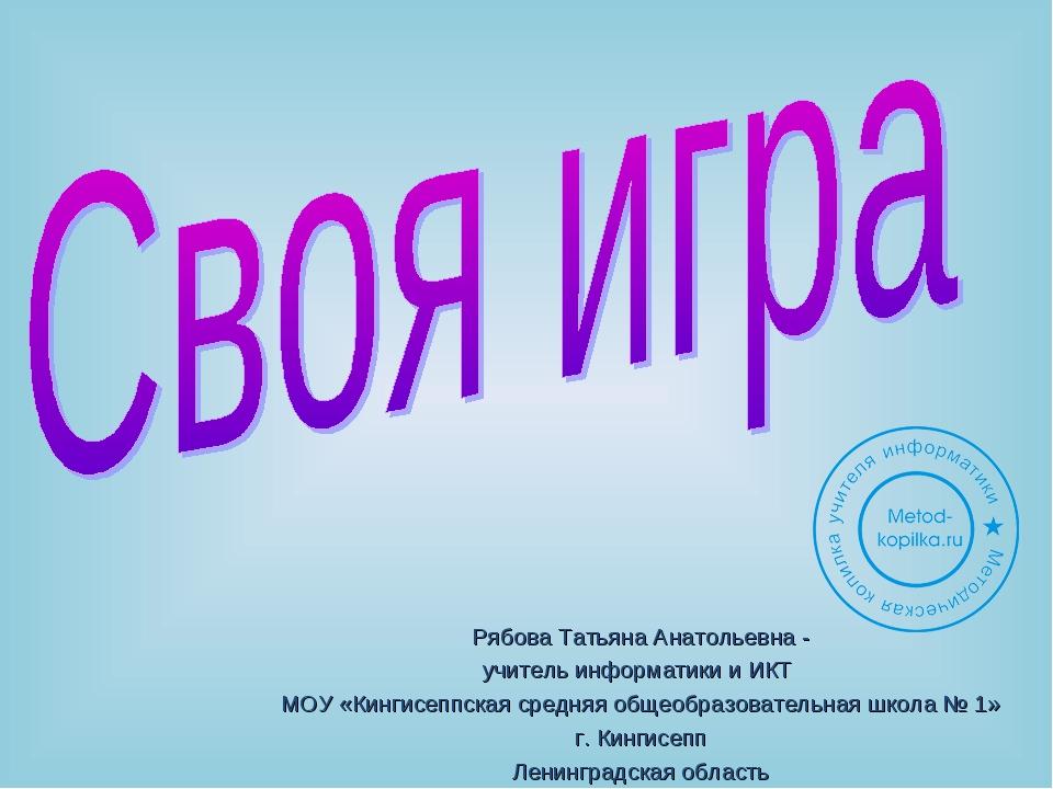 Рябова Татьяна Анатольевна - учитель информатики и ИКТ МОУ «Кингисеппская сре...