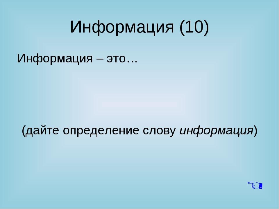 Информация (10) Информация – это… (дайте определение слову информация) 