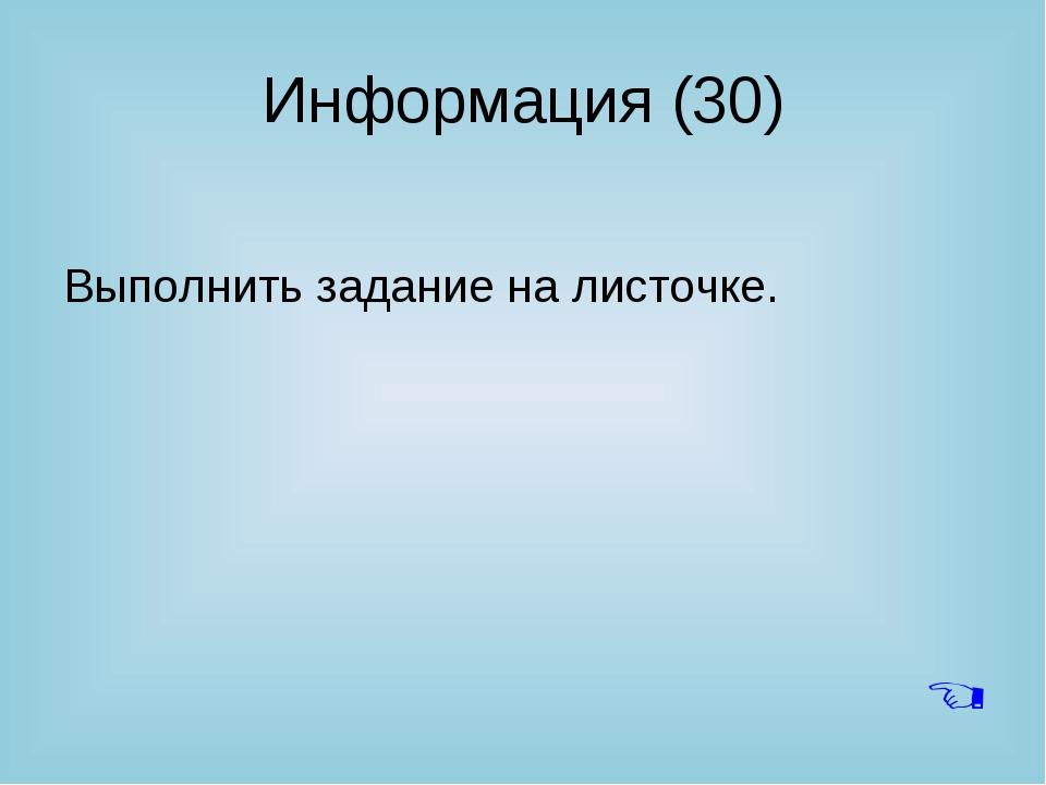 Информация (30) Выполнить задание на листочке. 