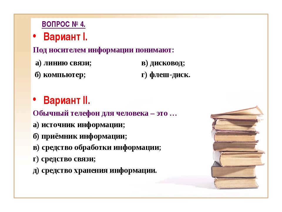 ВОПРОС № 4. Вариант I. Под носителем информации понимают: а) линию связи; в)...