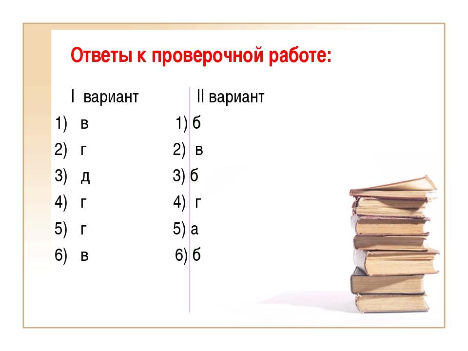 Ответы к проверочной работе: I вариант II вариант 1) в 1) б 2) г 2) в 3) д 3)...