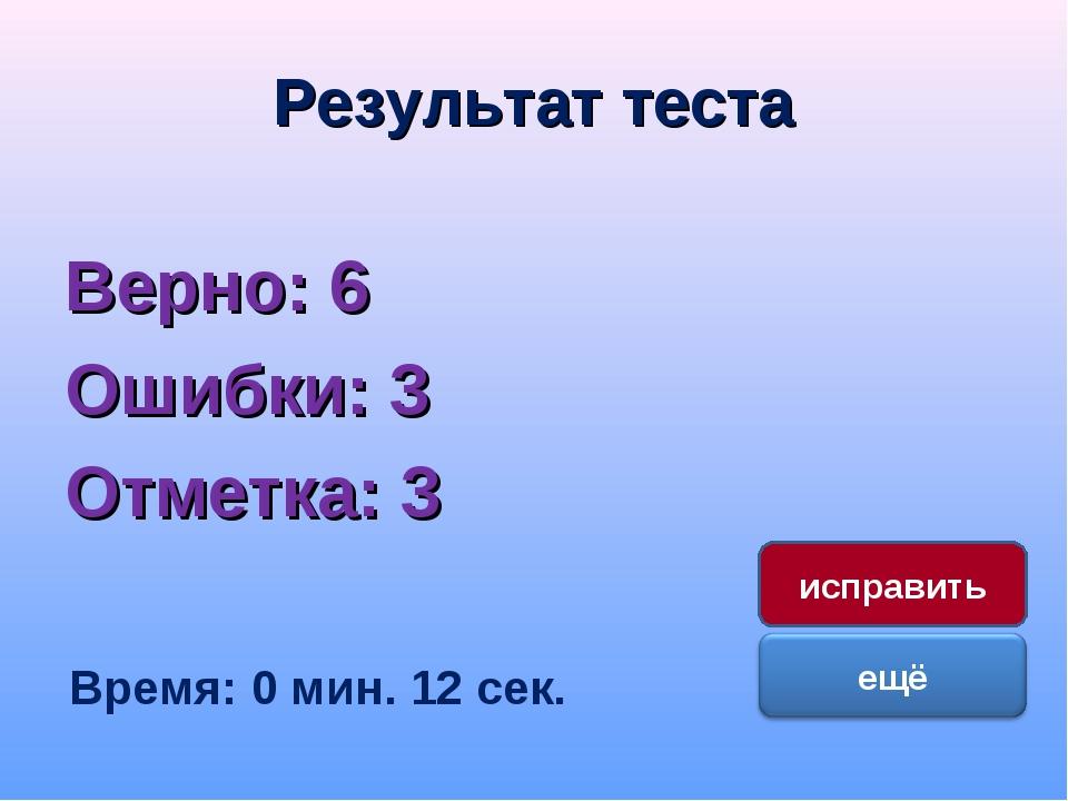 Результат теста Верно: 6 Ошибки: 3 Отметка: 3 Время: 0 мин. 12 сек. исправить