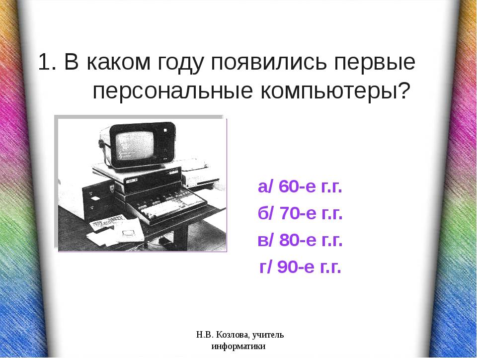 1. В каком году появились первые персональные компьютеры? а/ 60-е г.г. б/ 70-...