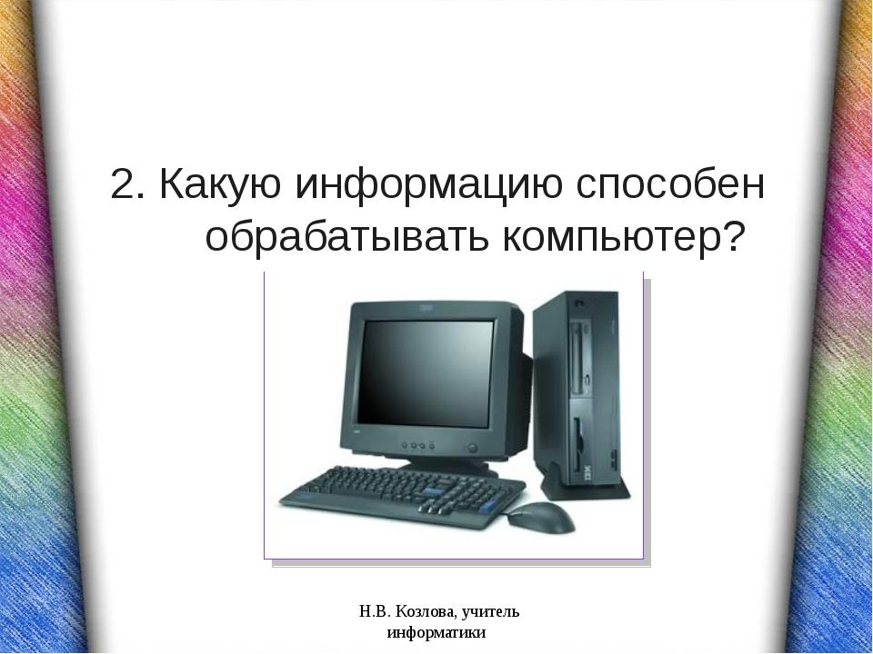 2. Какую информацию способен обрабатывать компьютер?