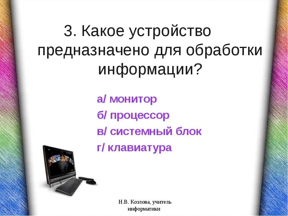 3. Какое устройство предназначено для обработки информации? а/ монитор б/ про...