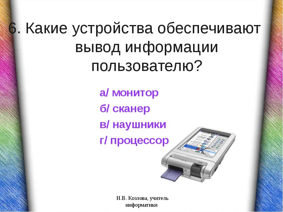 6. Какие устройства обеспечивают вывод информации пользователю? а/ монитор б/...