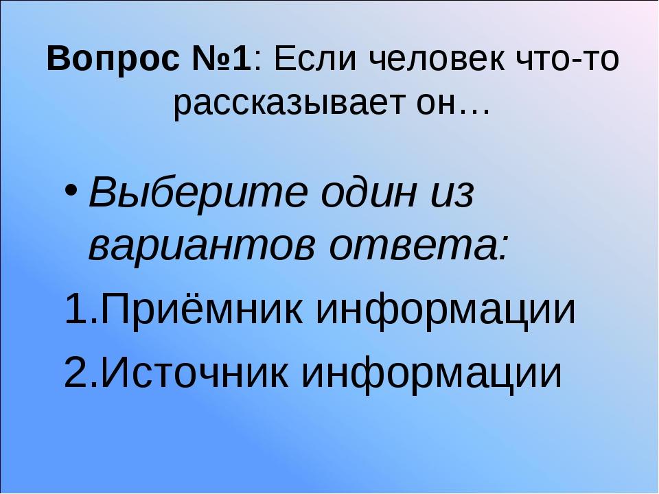 Вопрос №1: Если человек что-то рассказывает он… Выберите один из вариантов от...