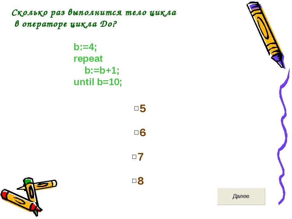 Сколько раз выполнится тело цикла в операторе цикла До? b:=4; repeat b:=b+1;...