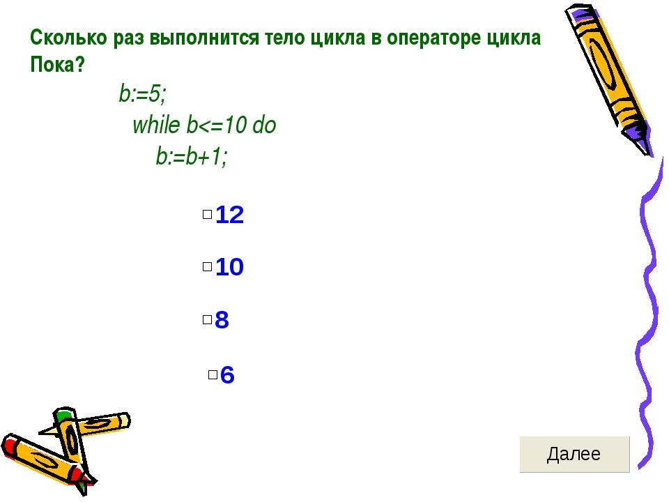 Сколько раз выполнится тело цикла в операторе цикла Пока? b:=5; while b