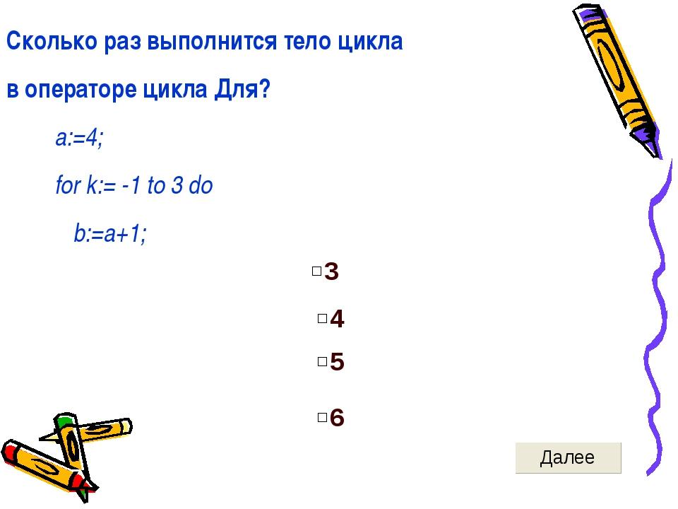 Сколько раз выполнится тело цикла в операторе цикла Для? a:=4; for k:= -1 to...