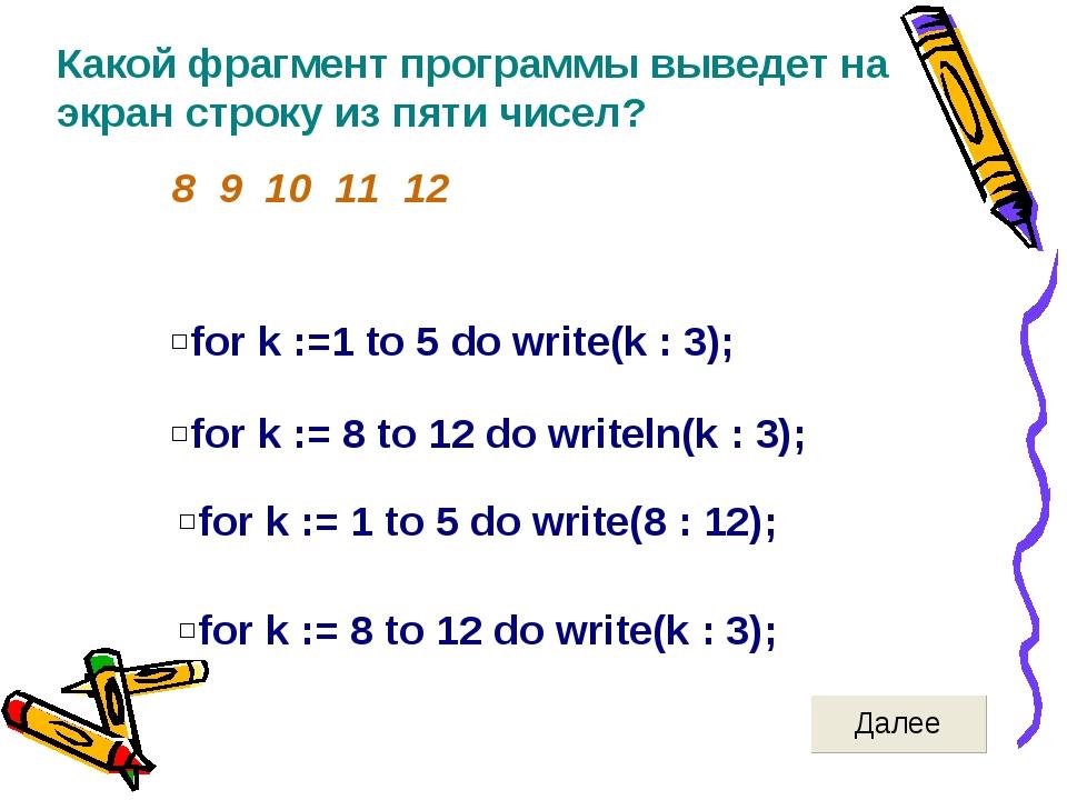 Какой фрагмент программы выведет на экран строку из пяти чисел? 8 9 10 11 12