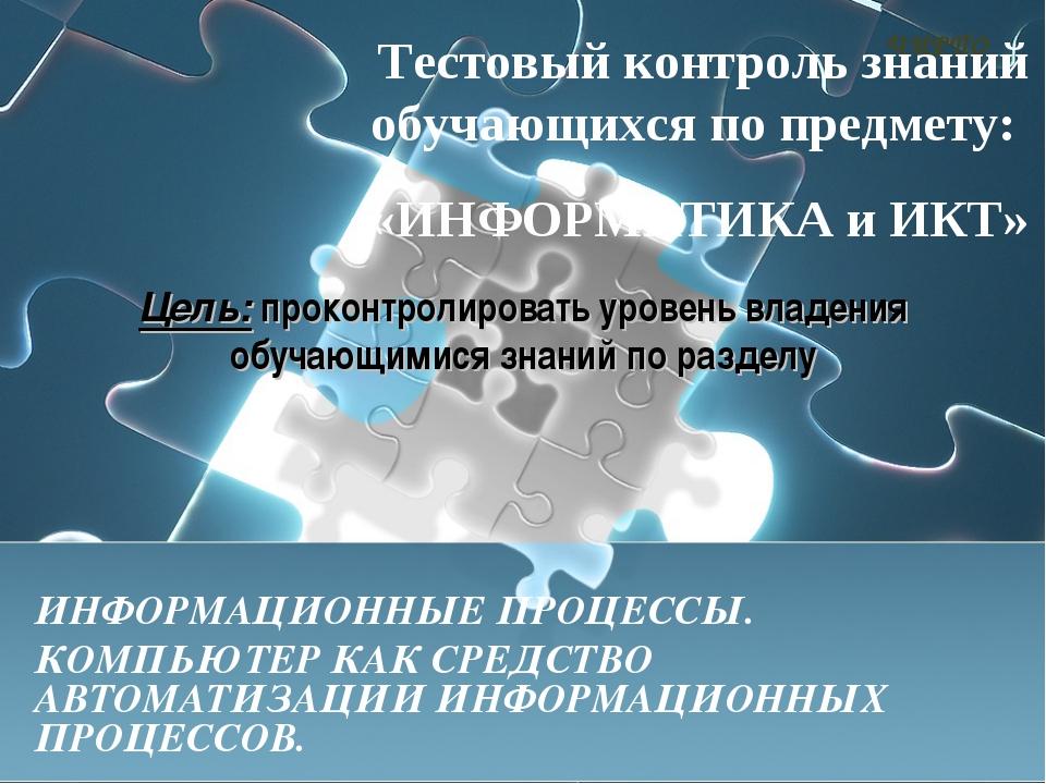 Тестовый контроль знаний обучающихся по предмету: «ИНФОРМАТИКА и ИКТ» ИНФОРМА...