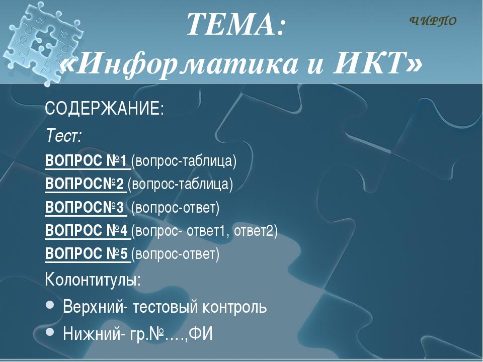 ТЕМА: «Информатика и ИКТ» СОДЕРЖАНИЕ: Тест: ВОПРОС №1 (вопрос-таблица) ВОПРОС...