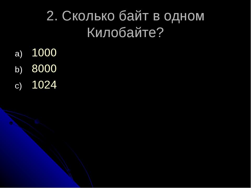 2. Сколько байт в одном Килобайте? 1000 8000 1024