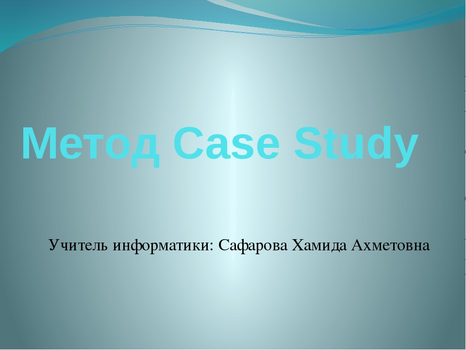 Метод Case Study Учитель информатики: Сафарова Хамида Ахметовна