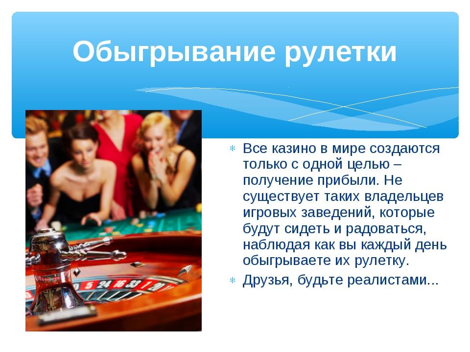 Обыгрывание рулетки Все казино в мире создаются только с одной целью – получе...