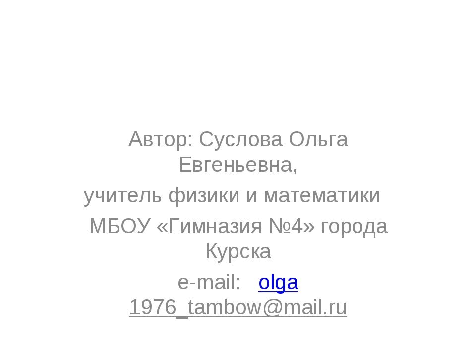 Автор: Суслова Ольга Евгеньевна, учитель физики и математики МБОУ «Гимназия №...
