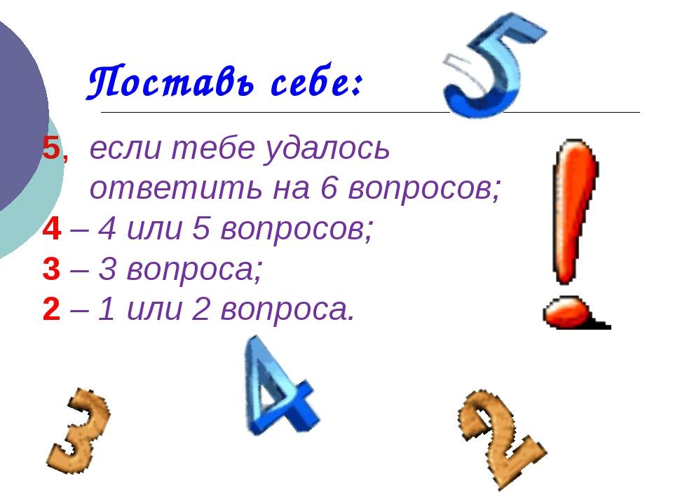 Поставь себе: 5, если тебе удалось ответить на 6 вопросов; 4 – 4 или 5 вопрос...