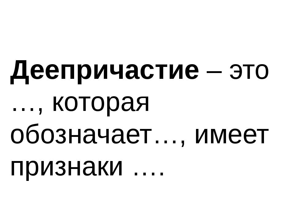 Деепричастие – это …, которая обозначает…, имеет признаки ….