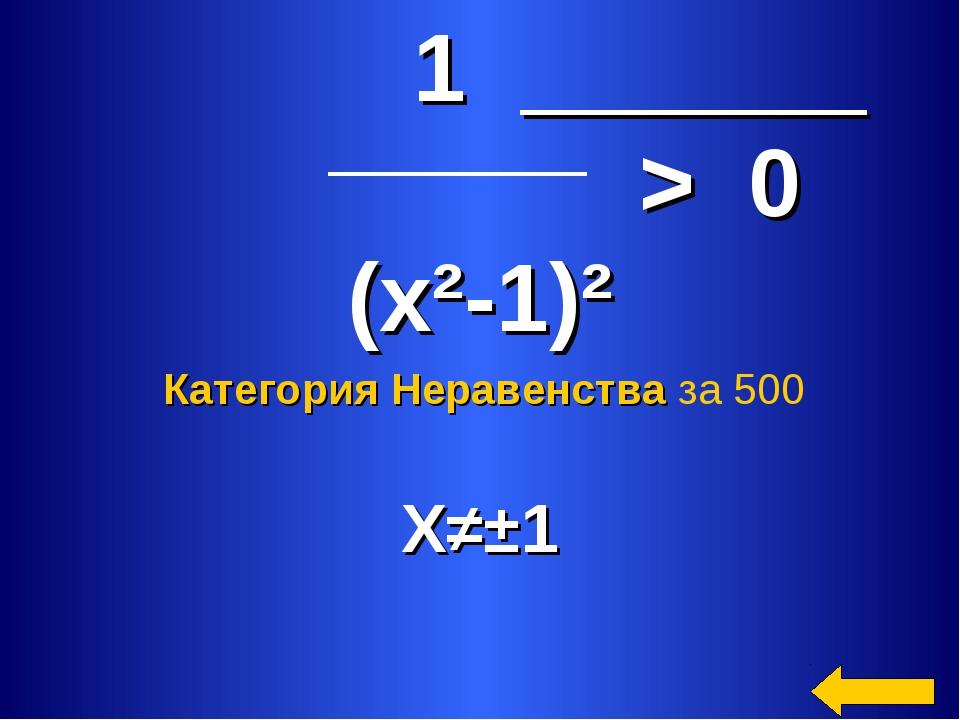 1 > 0 (x²-1)² X≠±1 Категория Неравенcтва за 500