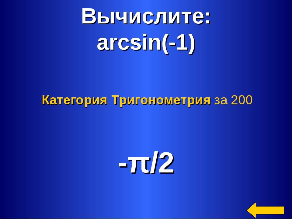 Вычислите: arcsin(-1) -π/2 Категория Тригонометрия за 200