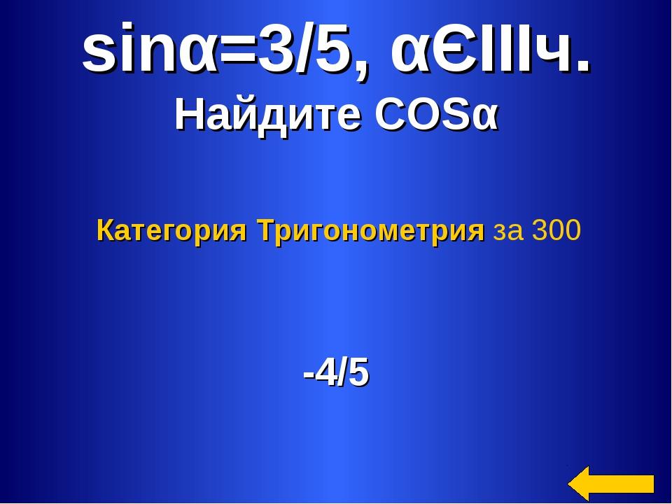 sinα=3/5, αЄIIIч. Найдите COSα -4/5 Категория Тригонометрия за 300