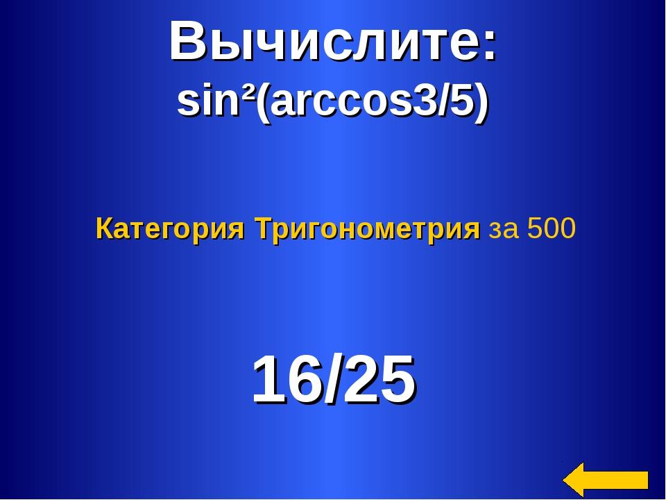 Вычислите: sin²(arccos3/5) 16/25 Категория Тригонометрия за 500