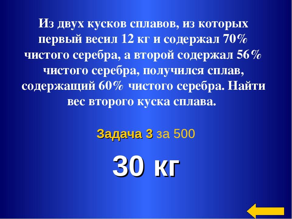 30 кг Задача 3 за 500 Из двух кусков сплавов, из которых первый весил 12 кг и...