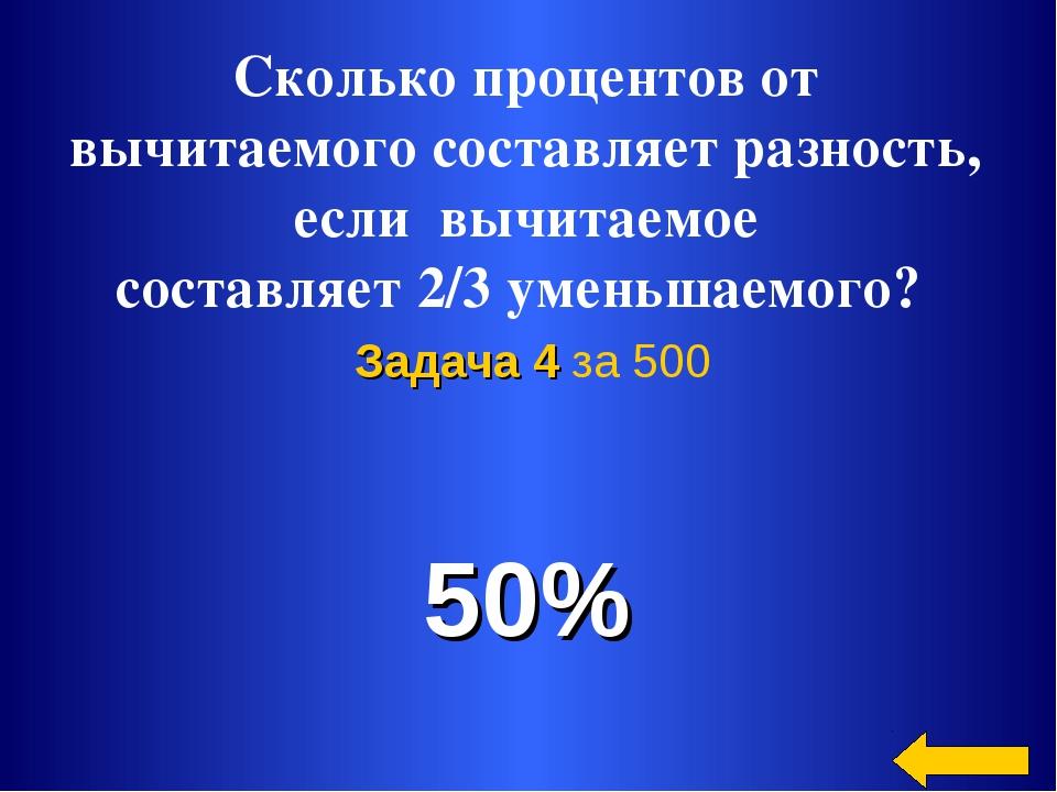 50% Задача 4 за 500 Сколько процентов от вычитаемого составляет разность, есл...