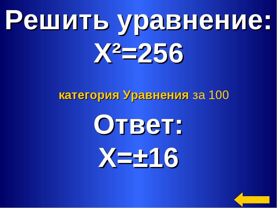 Решить уравнение: Х²=256 Ответ: Х=±16 категория Уравнения за 100