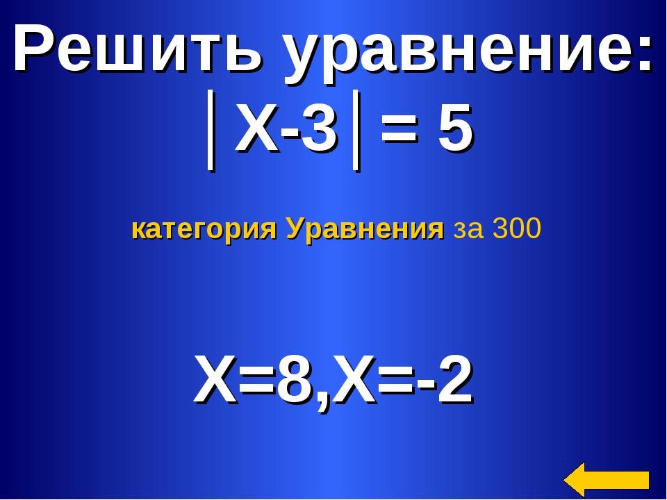 Решить уравнение: │Х-3│= 5 X=8,Х=-2 категория Уравнения за 300