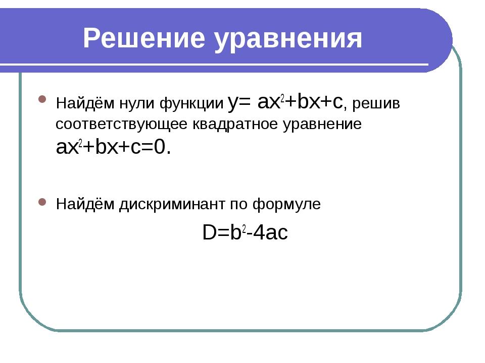 Решение уравнения Найдём нули функции y= ax2+bx+c, решив соответствующее квад...