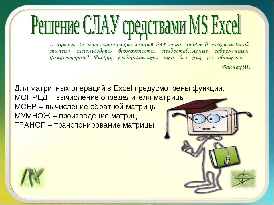 Для матричных операций в Excel предусмотрены функции: МОПРЕД – вычисление оп...